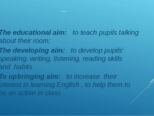 The aims: The educational aim: to teach pupils talking about their room; The...
