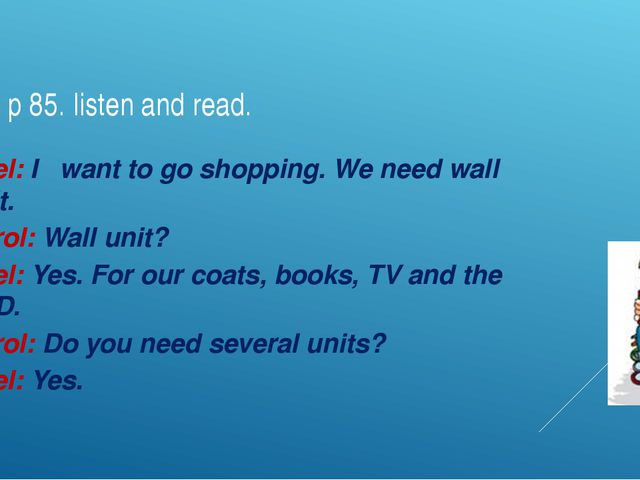 Ex 5 p 85. listen and read. Asel: I want to go shopping. We need wall unit. C...