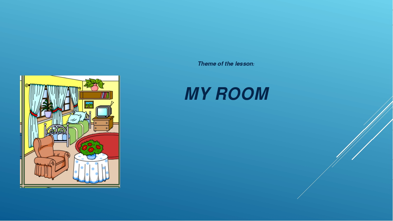 Theme of the lesson: MY ROOM