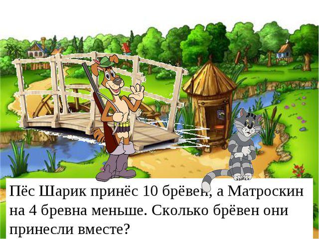Пёс Шарик принёс 10 брёвен, а Матроскин на 4 бревна меньше. Сколько брёвен он...