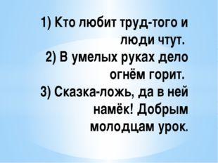 1) Кто любит труд-того и люди чтут. 2) В умелых руках дело огнём горит. 3)