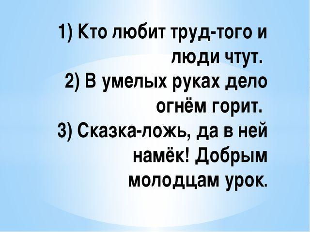 1) Кто любит труд-того и люди чтут. 2) В умелых руках дело огнём горит. 3)...