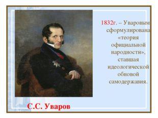С.С. Уваров 1832г. – Уваровым сформулирована «теория официальной народности»,
