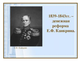 1839-1843гг. – денежная реформа Е.Ф. Канкрина. Е.Ф. Канкрин
