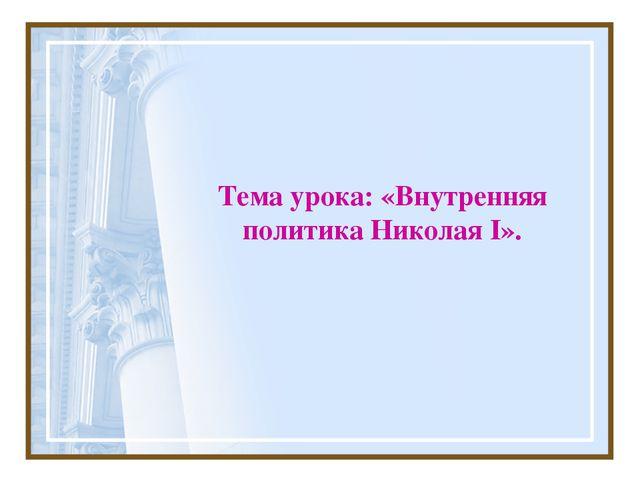 Тема урока: «Внутренняя политика Николая I».