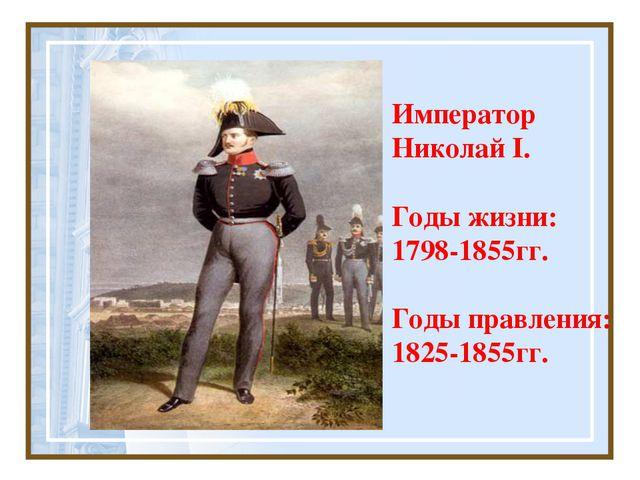 Император Николай I. Годы жизни: 1798-1855гг. Годы правления: 1825-1855гг.