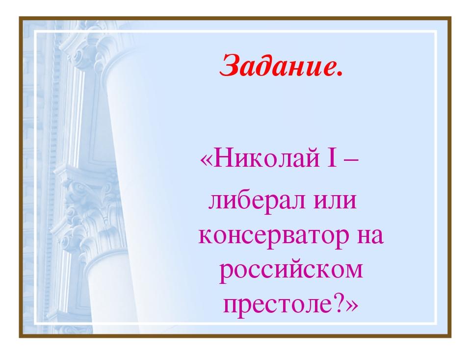Задание. «Николай I – либерал или консерватор на российском престоле?»