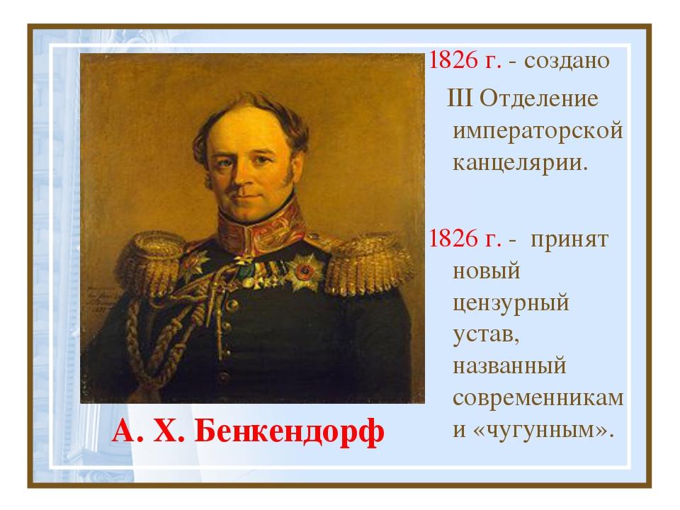 А. Х. Бенкендорф 1826 г. - создано III Отделение императорской канцелярии. 18...