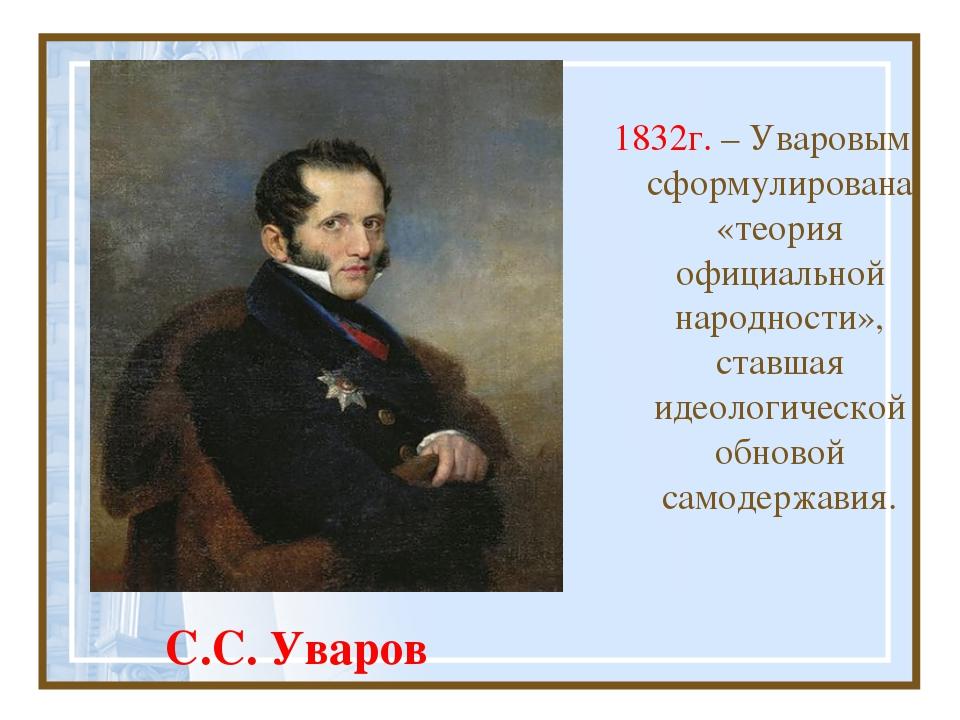 С.С. Уваров 1832г. – Уваровым сформулирована «теория официальной народности»,...