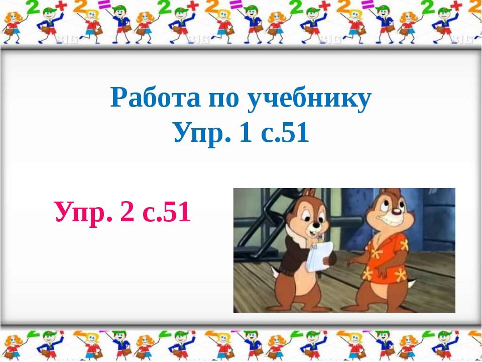 Работа по учебнику Упр. 1 с.51 Упр. 2 с.51