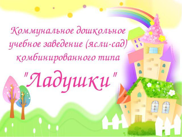 """Коммунальное дошкольное учебное заведение (ясли-сад) комбинированного типа """"Л..."""