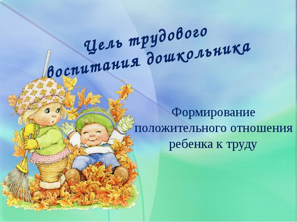 Формирование положительного отношения ребенка к труду Цель трудового воспитан...