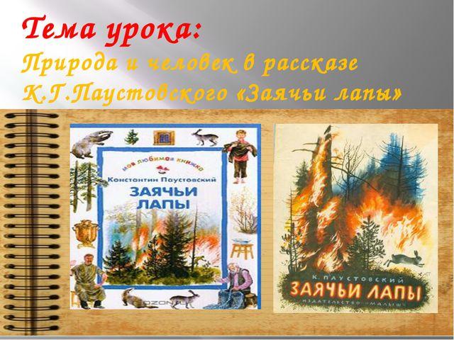 Тема урока: Природа и человек в рассказе К.Г.Паустовского «Заячьи лапы»