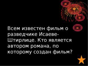 Всем известен фильм о разведчике Исаеве-Штирлице. Кто является автором романа