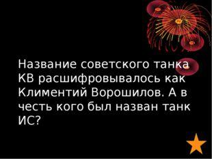 Название советского танка КВ расшифровывалось как Климентий Ворошилов. А в че