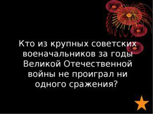Кто из крупных советских военачальников за годы Великой Отечественной войны н