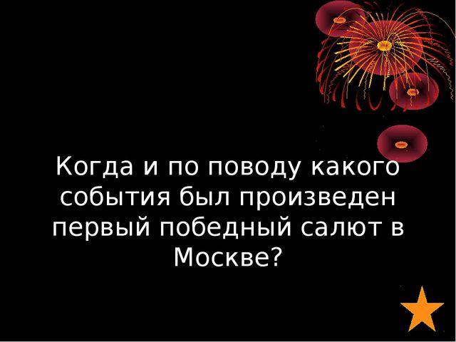 Когда и по поводу какого события был произведен первый победный салют в Москве?