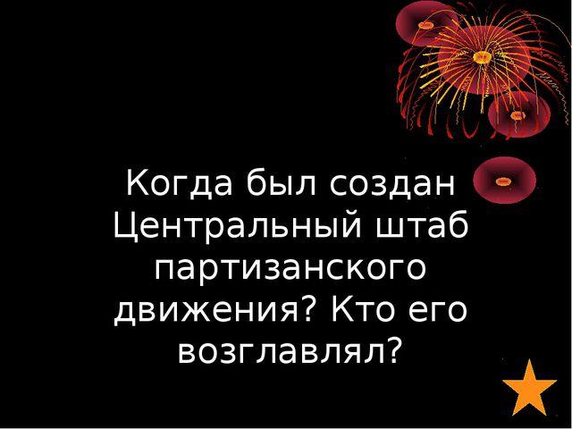 Когда был создан Центральный штаб партизанского движения? Кто его возглавлял?