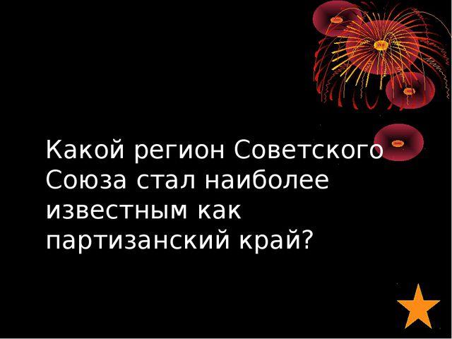 Какой регион Советского Союза стал наиболее известным как партизанский край?