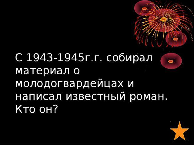 С 1943-1945г.г. собирал материал о молодогвардейцах и написал известный роман...