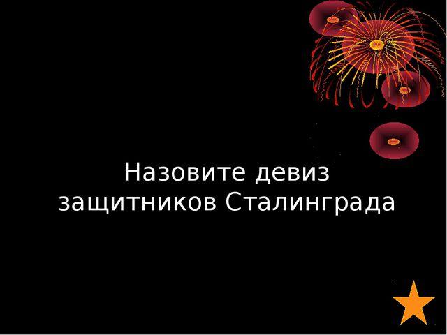 Назовите девиз защитников Сталинграда