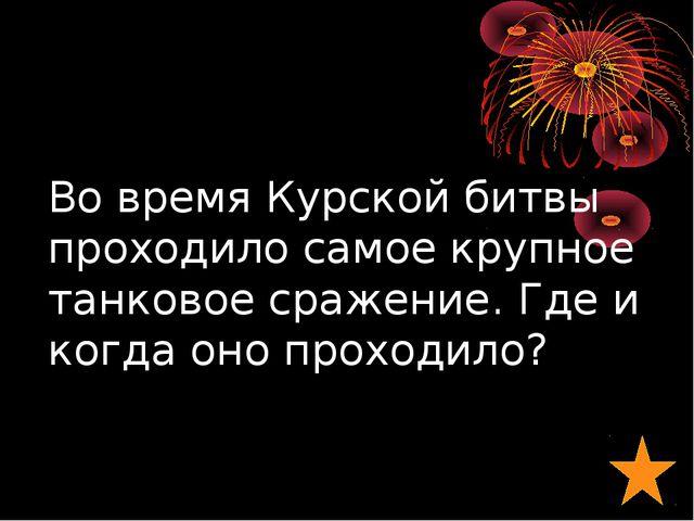 Во время Курской битвы проходило самое крупное танковое сражение. Где и когда...