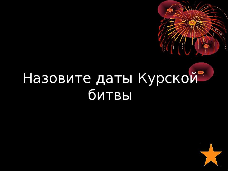 Назовите даты Курской битвы