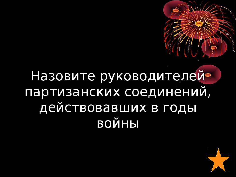 Назовите руководителей партизанских соединений, действовавших в годы войны