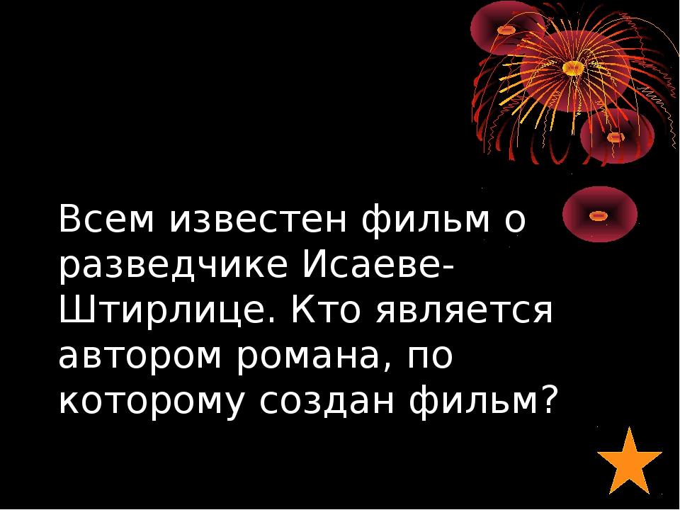Всем известен фильм о разведчике Исаеве-Штирлице. Кто является автором романа...