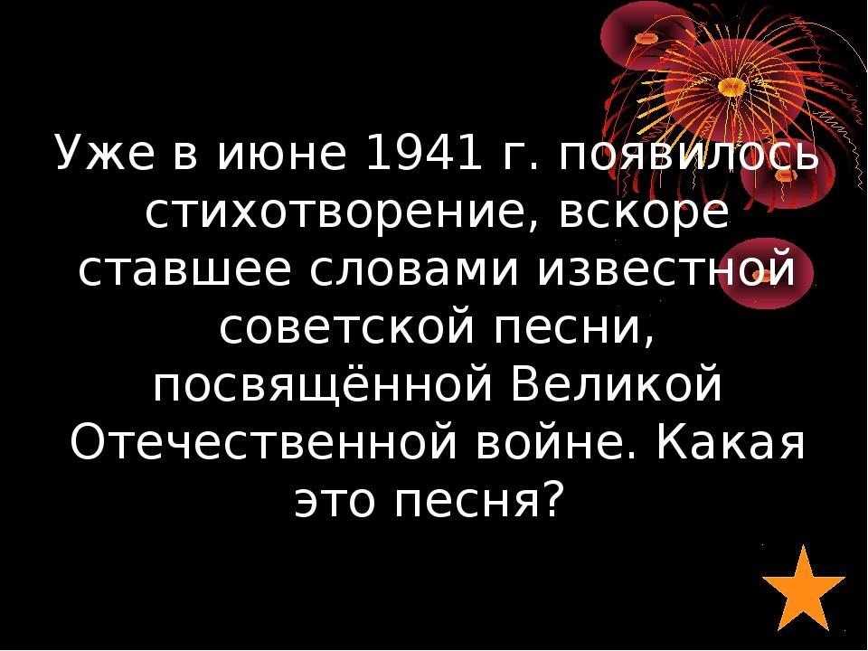 Уже в июне 1941г. появилось стихотворение, вскоре ставшее словами известной...