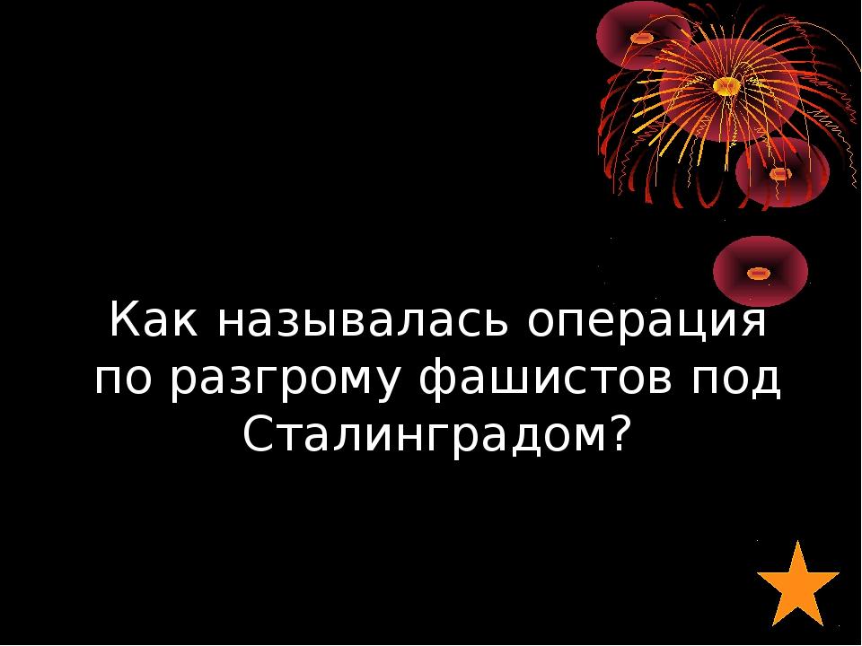 Как называлась операция по разгрому фашистов под Сталинградом?