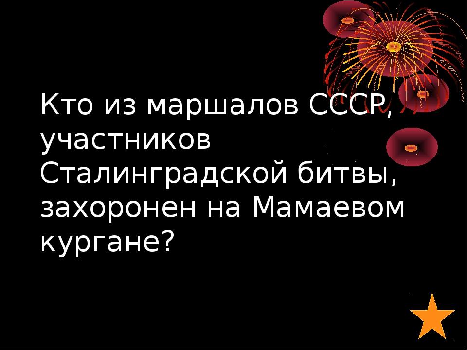 Кто из маршалов СССР, участников Сталинградской битвы, захоронен на Мамаевом...