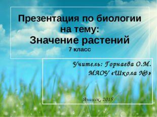 Презентация по биологии на тему: Значение растений 7 класс Учитель: Горнаева