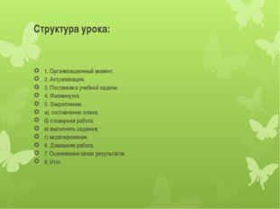 Структура урока: 1. Организационный момент. 2. Актуализация. 3. Постановка уч