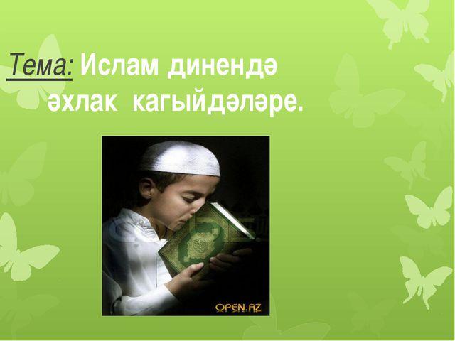 Тема: Ислам динендә әхлак кагыйдәләре.