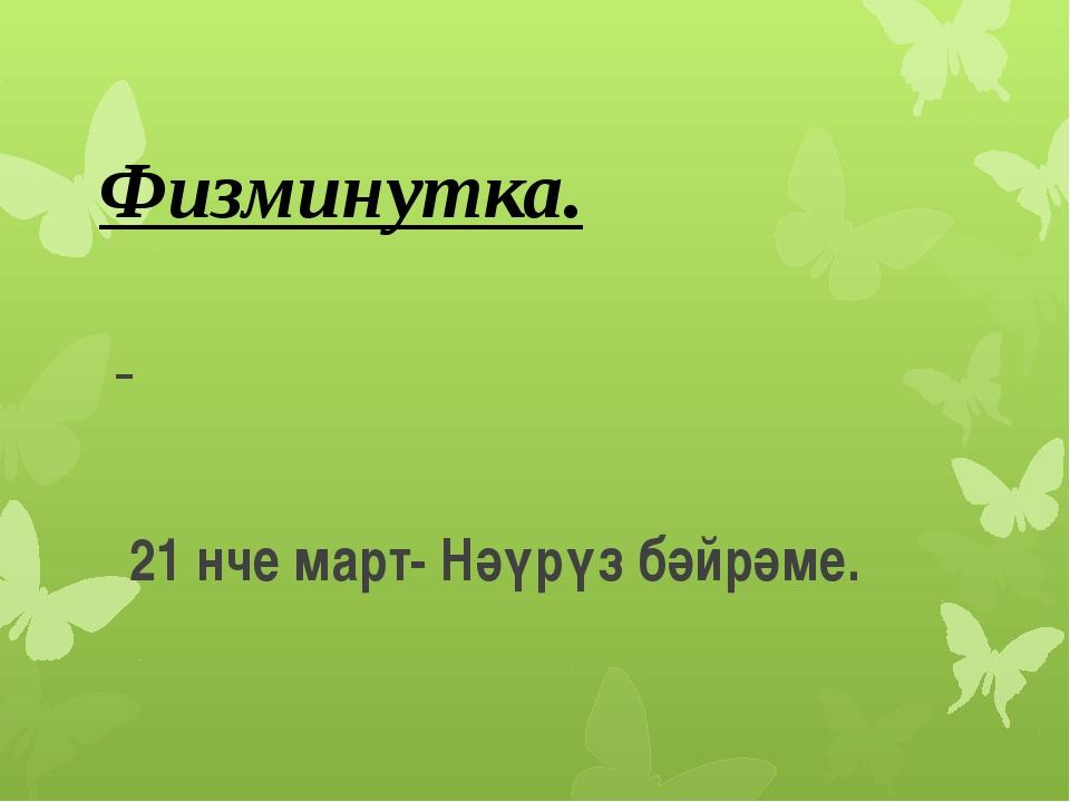21 нче март- Нәүрүз бәйрәме. Физминутка.