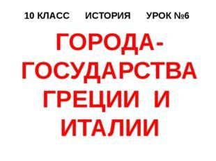 10 КЛАСС ИСТОРИЯ УРОК №6 ГОРОДА-ГОСУДАРСТВА ГРЕЦИИ И ИТАЛИИ