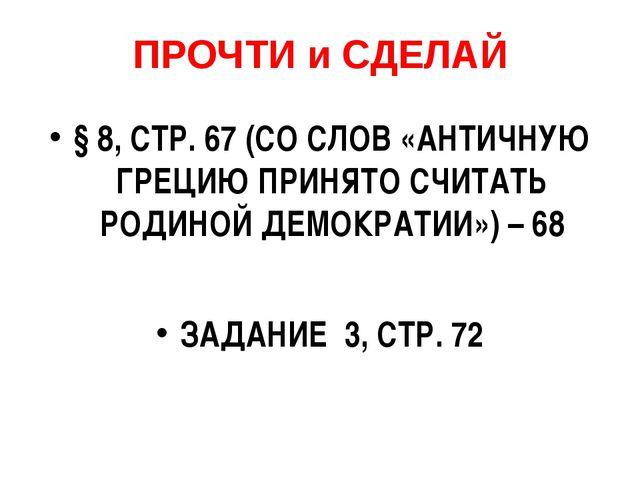 ПРОЧТИ и СДЕЛАЙ § 8, СТР. 67 (СО СЛОВ «АНТИЧНУЮ ГРЕЦИЮ ПРИНЯТО СЧИТАТЬ РОДИНО...