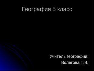 География 5 класс Учитель географии: Волегова Т.В.