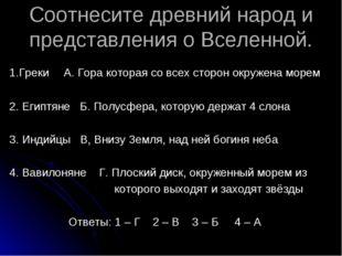 Соотнесите древний народ и представления о Вселенной. 1.Греки А. Гора которая