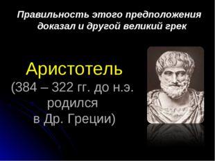 Аристотель (384 – 322 гг. до н.э. родился в Др. Греции) Правильность этого пр