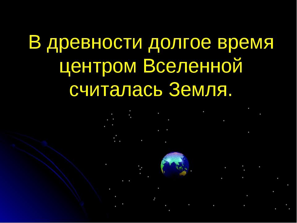 В древности долгое время центром Вселенной считалась Земля.