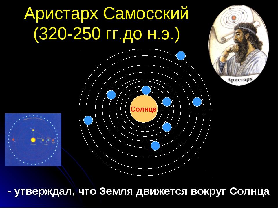 Аристарх Самосский (320-250 гг.до н.э.) - утверждал, что Земля движется вокру...