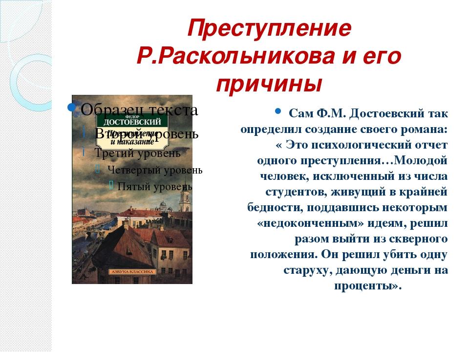 Преступление Р.Раскольникова и его причины Сам Ф.М. Достоевский так определил...