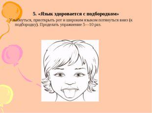 5. «Язык здоровается с подбородком» Улыбнуться, приоткрыть рот и широким язык
