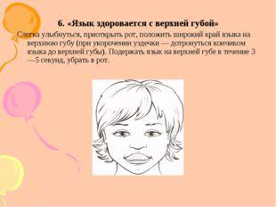 6. «Язык здоровается с верхней губой» Слегка улыбнуться, приоткрыть рот, поло
