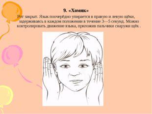 9. «Хомяк» Рот закрыт. Язык поочерёдно упирается в правую и левую щёки, задер