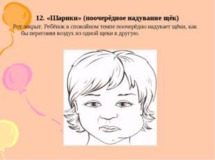 12. «Шарики» (поочерёдное надувание щёк) Рот закрыт. Ребёнок в спокойном темп