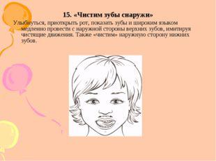 15. «Чистим зубы снаружи» Улыбнуться, приоткрыть рот, показать зубы и широким