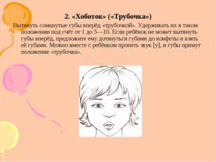 2. «Хоботок» («Трубочка») Вытянуть сомкнутые губы вперёд «трубочкой». Удержив